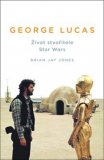 George Lucas: Život stvořitele Star Wars [Jones Brian Jay]